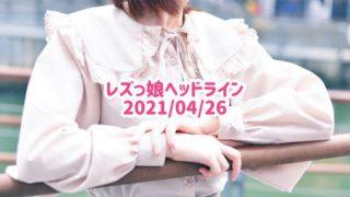 レズっ娘ヘッドライン20210426
