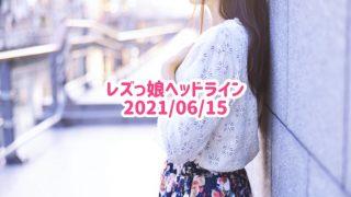 レズっ娘ヘッドライン20210615